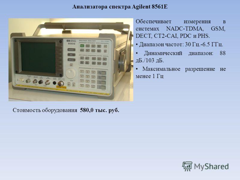 Анализатора спектра Agilent 8561E Обеспечивает измерения в системах NADC-TDMA, GSM, DECT, CT2-CAI, PDC и PHS. Диапазон частот: 30 Гц.-6.5 ГГц. Динамический диапазон: 88 дБ./103 дБ. Максимальное разрешение не менее 1 Гц Стоимость оборудования 580,0 ты