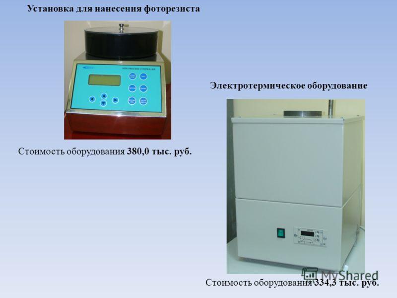 Установка для нанесения фоторезиста Стоимость оборудования 380,0 тыс. руб. Стоимость оборудования 334,3 тыс. руб. Электротермическое оборудование