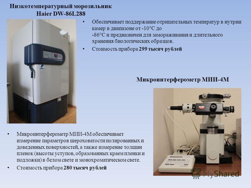 Низкотемпературный морозильник Haier DW-86L288 Обеспечивает поддержание отрицательных температур в нутрии камер в диапазоне от -10°С до -86°С и предназначен для замораживания и длительного хранения биологических образцов. Стоимость прибора 299 тысяч