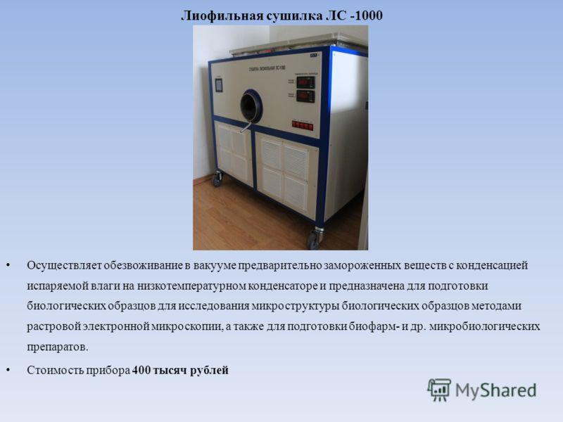 Лиофильная сушилка ЛС -1000 Осуществляет обезвоживание в вакууме предварительно замороженных веществ с конденсацией испаряемой влаги на низкотемпературном конденсаторе и предназначена для подготовки биологических образцов для исследования микрострукт