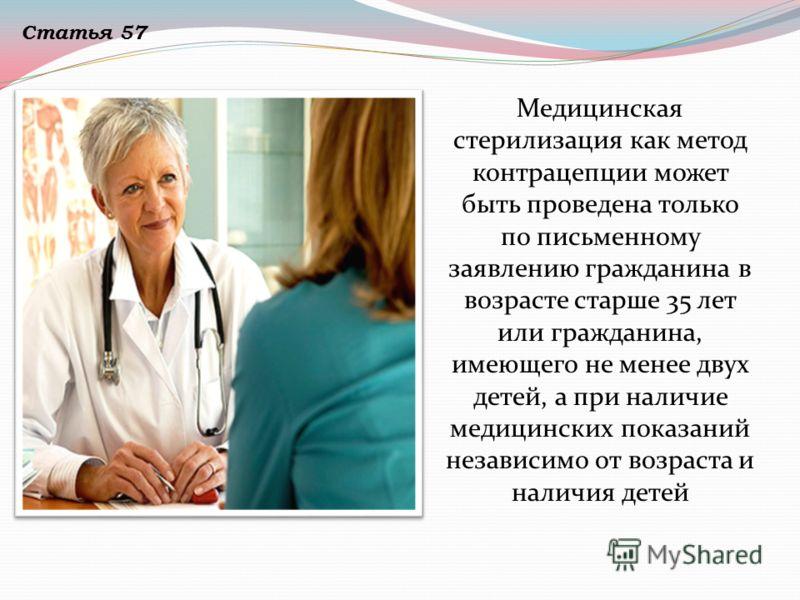 Медицинская стерилизация как метод контрацепции может быть проведена только по письменному заявлению гражданина в возрасте старше 35 лет или гражданина, имеющего не менее двух детей, а при наличие медицинских показаний независимо от возраста и наличи