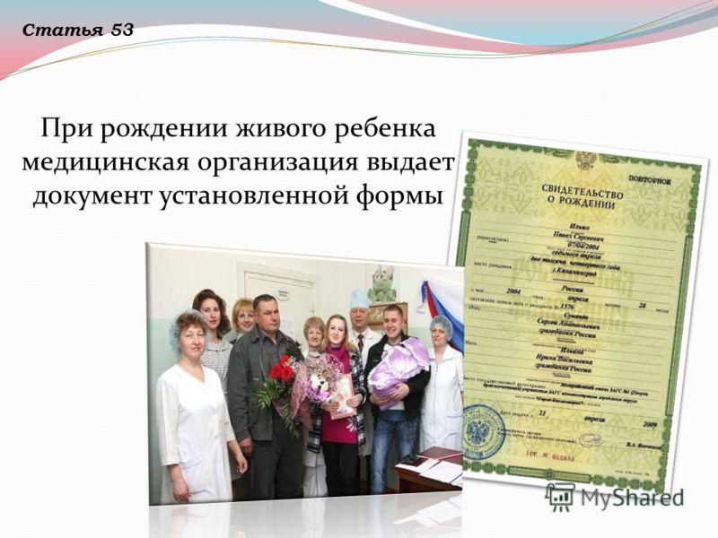 При рождении живого ребенка медицинская организация выдает документ установленной формы Статья 53