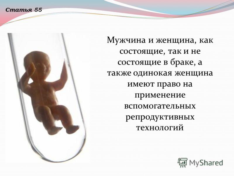 Мужчина и женщина, как состоящие, так и не состоящие в браке, а также одинокая женщина имеют право на применение вспомогательных репродуктивных технологий Статья 55