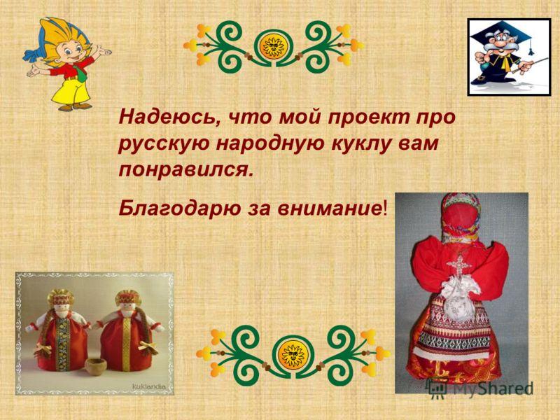 Надеюсь, что мой проект про русскую народную куклу вам понравился. Благодарю за внимание!