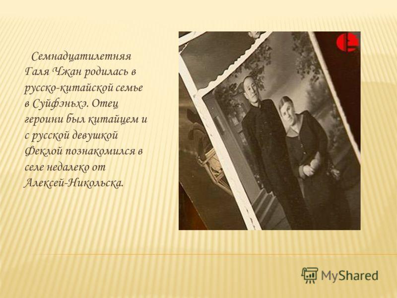 Семнадцатилетняя Галя Чжан родилась в русско-китайской семье в Суйфэньхэ. Отец героини был китайцем и с русской девушкой Феклой познакомился в селе недалеко от Алексей-Никольска.