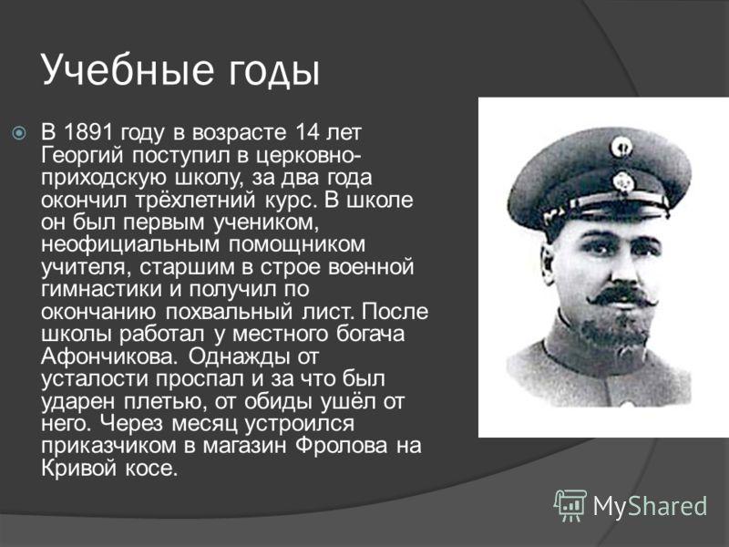 Учебные годы В 1891 году в возрасте 14 лет Георгий поступил в церковно- приходскую школу, за два года окончил трёхлетний курс. В школе он был первым учеником, неофициальным помощником учителя, старшим в строе военной гимнастики и получил по окончанию