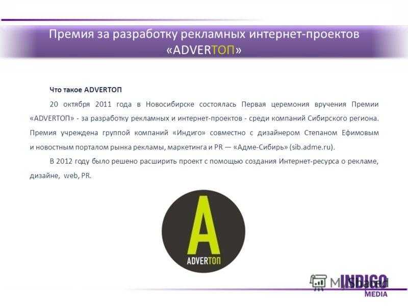Что такое ADVERTOП 20 октября 2011 года в Новосибирске состоялась Первая церемония вручения Премии «ADVERТОП» - за разработку рекламных и интернет-проектов - среди компаний Сибирского региона. Премия учреждена группой компаний «Индиго» совместно с ди