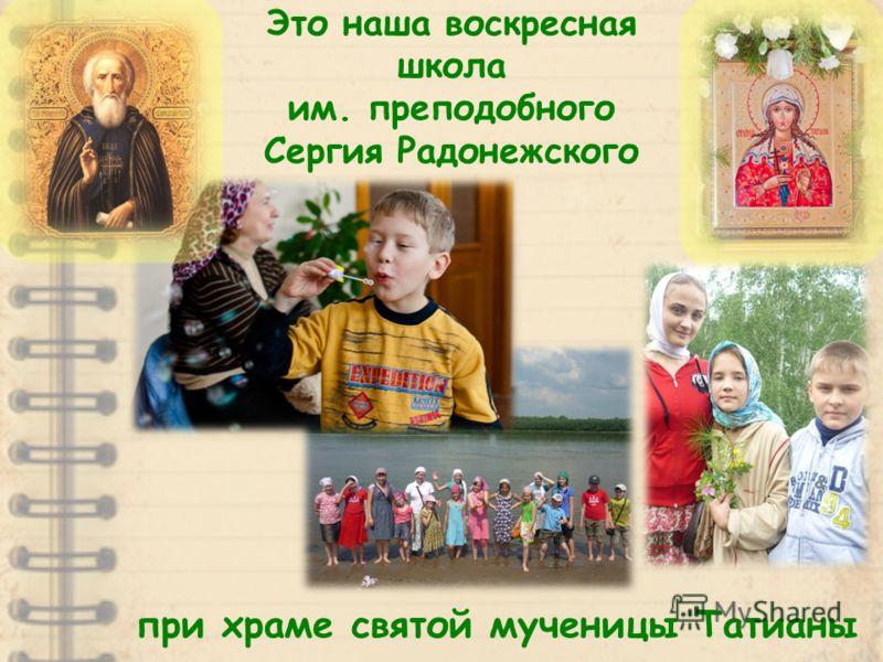 Это наша воскресная школа им. преподобного Сергия Радонежского при храме святой мученицы Татианы