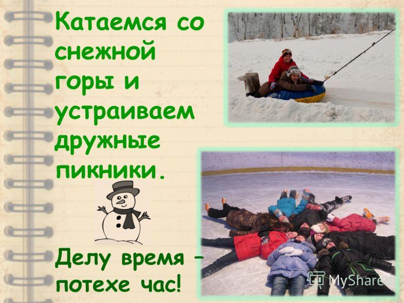 Катаемся со снежной горы и устраиваем дружные пикники. Делу время – потехе час!