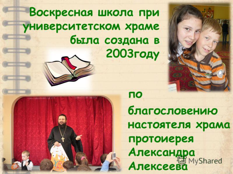 по благословению настоятеля храма протоиерея Александра Алексеева Воскресная школа при университетском храме была создана в 2003году
