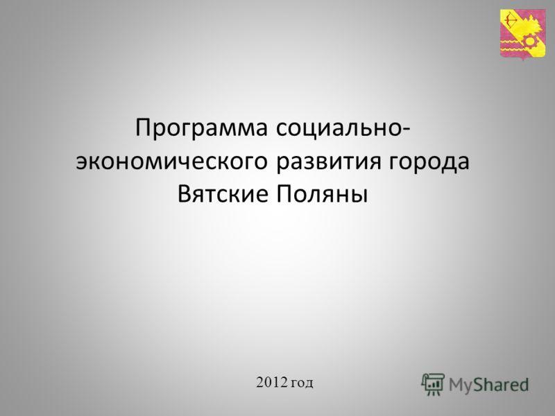 Программа социально- экономического развития города Вятские Поляны 2012 год
