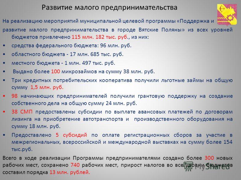 Развитие малого предпринимательства На реализацию мероприятий муниципальной целевой программы «Поддержка и развитие малого предпринимательства в городе Вятские Поляны» из всех уровней бюджетов привлечено 115 млн. 182 тыс. руб., из них: средства федер