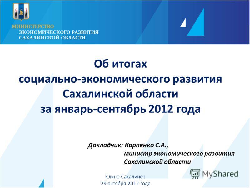 Докладчик: Карпенко С.А., министр экономического развития Сахалинской области Южно-Сахалинск 29 октября 2012 года Об итогах социально-экономического развития Сахалинской области за январь-сентябрь 2012 года