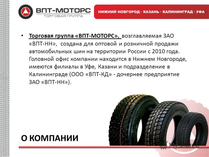Торговая группа «ВПТ-МОТОРС», возглавляемая ЗАО «ВПТ-НН», создана для оптовой и розничной продажи автомобильных шин на территории России с 2010 года. Головной офис компании находится в Нижнем Новгороде, имеются филиалы в Уфе, Казани и подразделение в