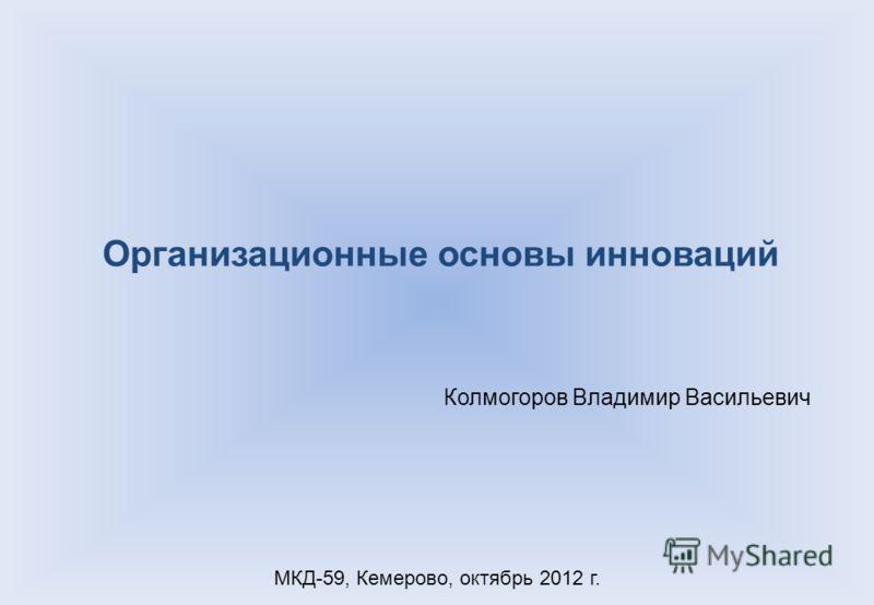 Организационные основы инноваций МКД-59, Кемерово, октябрь 2012 г. Колмогоров Владимир Васильевич