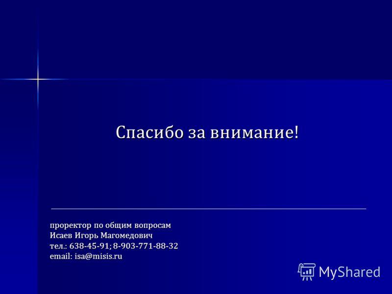 Спасибо за внимание! проректор по общим вопросам Исаев Игорь Магомедович тел.: 638-45-91; 8-903-771-88-32 email: isa@misis.ru