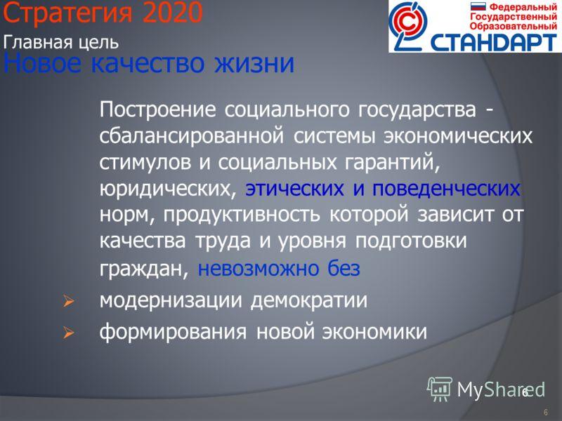 6 Стратегия 2020 Главная цель Новое качество жизни Построение социального государства - сбалансированной системы экономических стимулов и социальных гарантий, юридических, этических и поведенческих норм, продуктивность которой зависит от качества тру