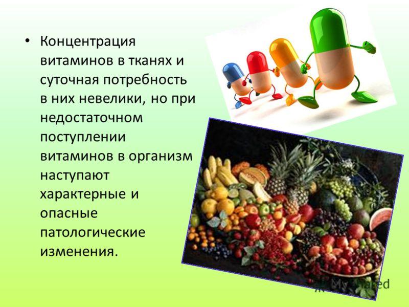 Концентрация витаминов в тканях и суточная потребность в них невелики, но при недостаточном поступлении витаминов в организм наступают характерные и опасные патологические изменения.
