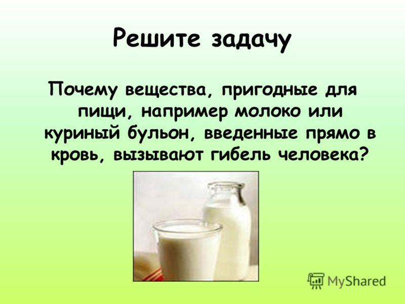 Решите задачу Почему вещества, пригодные для пищи, например молоко или куриный бульон, введенные прямо в кровь, вызывают гибель человека?