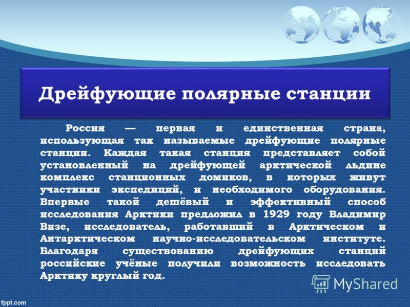 Дрейфующие полярные станции Россия первая и единственная страна, использующая так называемые дрейфующие полярные станции. Каждая такая станция представляет собой установленный на дрейфующей арктической льдине комплекс станционных домиков, в которых ж