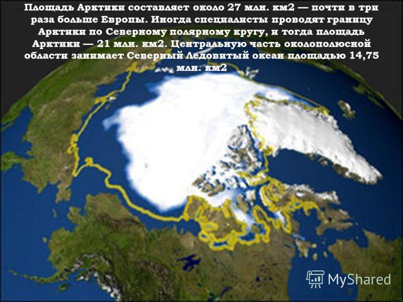 Площадь Арктики составляет около 27 млн. км2 почти в три раза больше Европы. Иногда специалисты проводят границу Арктики по Северному полярному кругу, и тогда площадь Арктики 21 млн. км2. Центральную часть околополюсной области занимает Северный Ледо