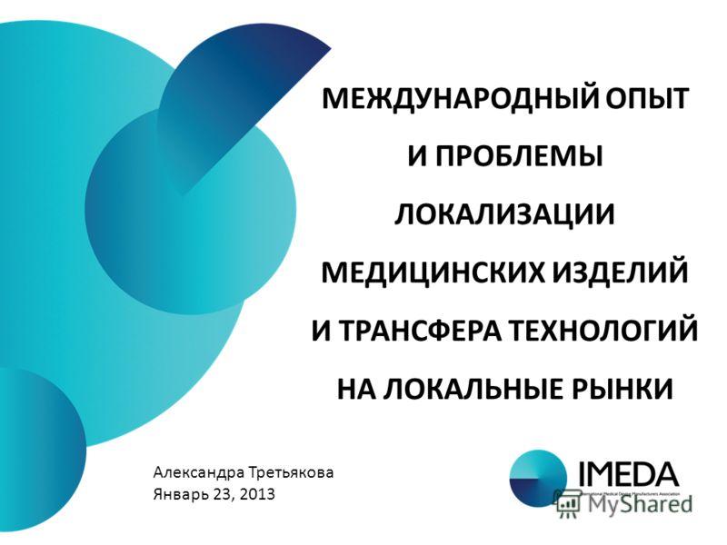 МЕЖДУНАРОДНЫЙ ОПЫТ И ПРОБЛЕМЫ ЛОКАЛИЗАЦИИ МЕДИЦИНСКИХ ИЗДЕЛИЙ И ТРАНСФЕРА ТЕХНОЛОГИЙ НА ЛОКАЛЬНЫЕ РЫНКИ Александра Третьякова Январь 23, 2013