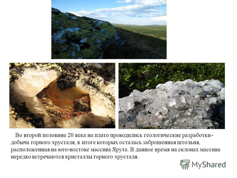 Во второй половине 20 века на плато проводились геологические разработки - добыча горного хрусталя, в итоге которых осталась заброшенная штольня, расположенная на юго-востоке массива Ярута. В данное время на склонах массива нередко встречаются криста