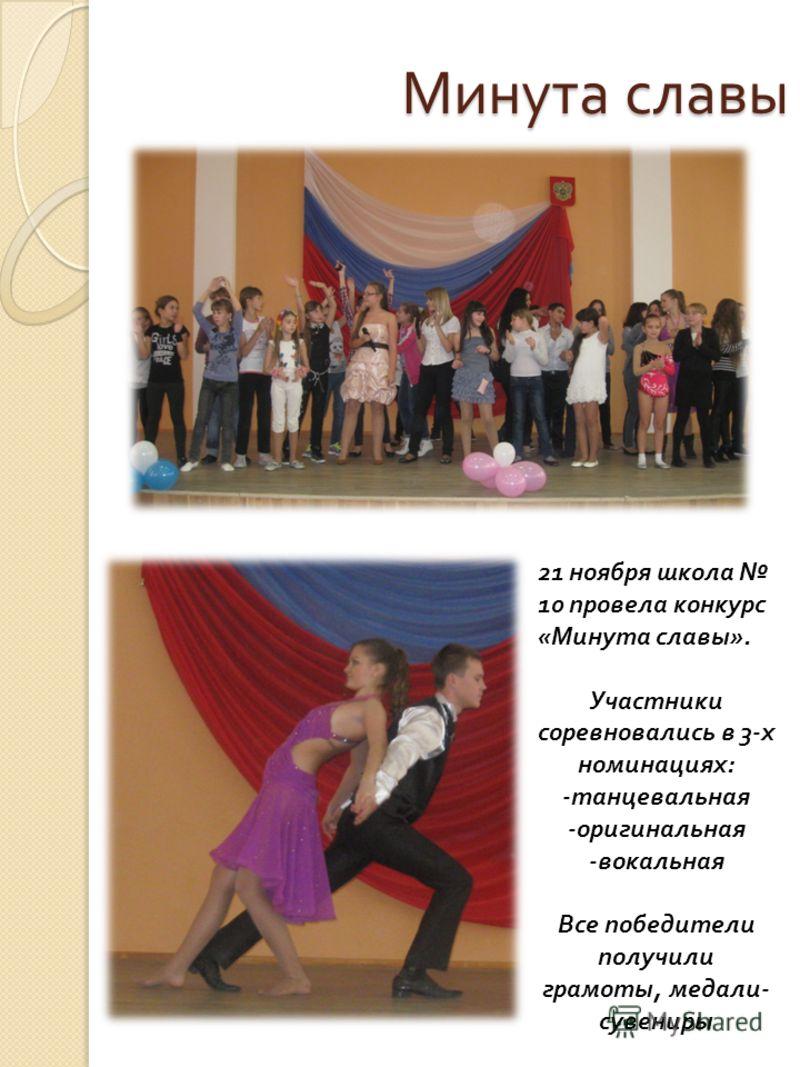 Минута славы 21 ноября школа 10 провела конкурс «Минута славы». Участники соревновались в 3-х номинациях: -танцевальная -оригинальная -вокальная Все победители получили грамоты, медали- сувениры