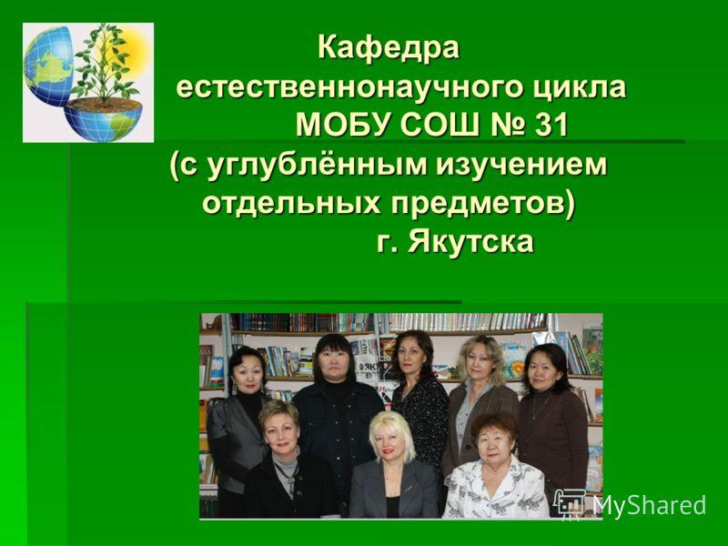 Кафедра естественнонаучного цикла МОБУ СОШ 31 (с углублённым изучением отдельных предметов) г. Якутска