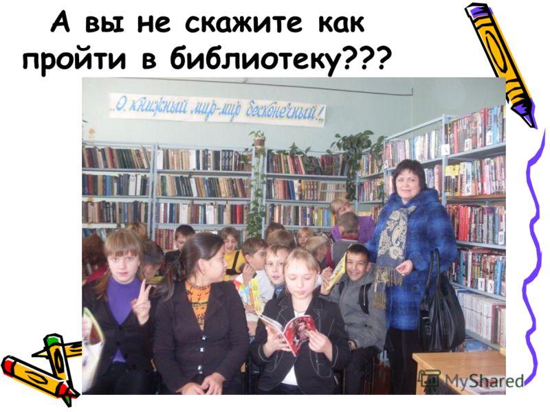 А вы не скажите как пройти в библиотеку???