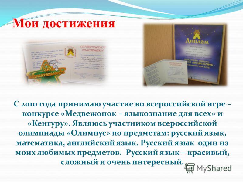 Мои достижения С 2010 года принимаю участие во всероссийской игре – конкурсе «Медвежонок – языкознание для всех» и «Кенгуру». Являюсь участником всероссийской олимпиады «Олимпус» по предметам: русский язык, математика, английский язык. Русский язык о