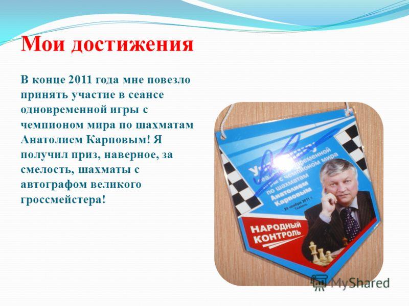 Мои достижения В конце 2011 года мне повезло принять участие в сеансе одновременной игры с чемпионом мира по шахматам Анатолием Карповым! Я получил приз, наверное, за смелость, шахматы с автографом великого гроссмейстера!