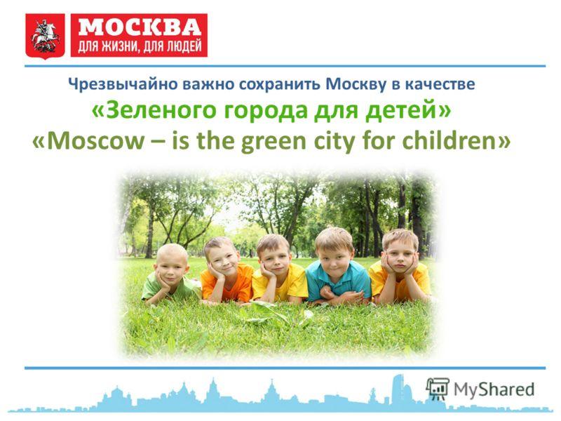 Чрезвычайно важно сохранить Москву в качестве «Зеленого города для детей» «Moscow – is the green city for children»