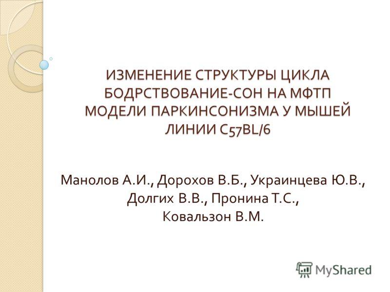 ИЗМЕНЕНИЕ СТРУКТУРЫ ЦИКЛА БОДРСТВОВАНИЕ - СОН НА МФТП МОДЕЛИ ПАРКИНСОНИЗМА У МЫШЕЙ ЛИНИИ С 57BL/6 Манолов А. И., Дорохов В. Б., Украинцева Ю. В., Долгих В. В., Пронина Т. С., Ковальзон В. М.