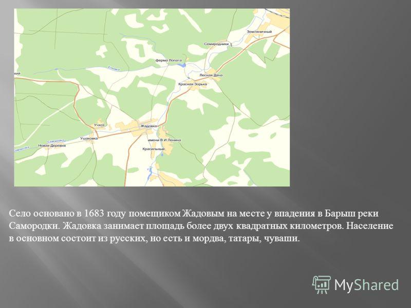 Село основано в 1683 году помещиком Жадовым на месте у впадения в Барыш реки Самородки. Жадовка занимает площадь более двух квадратных километров. Население в основном состоит из русских, но есть и мордва, татары, чуваши.