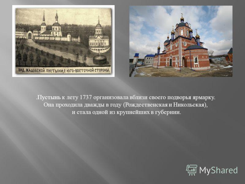 . Пустынь к лету 1737 организовала вблизи своего подворья ярмарку. Она проходила дважды в году ( Рождественская и Никольская ), и стала одной из крупнейших в губернии.