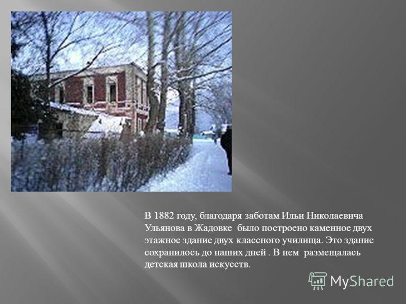 В 1882 году, благодаря заботам Ильи Николаевича Ульянова в Жадовке было построено каменное двух этажное здание двух классного училища. Это здание сохранилось до наших дней. В нем размещалась детская школа искусств.