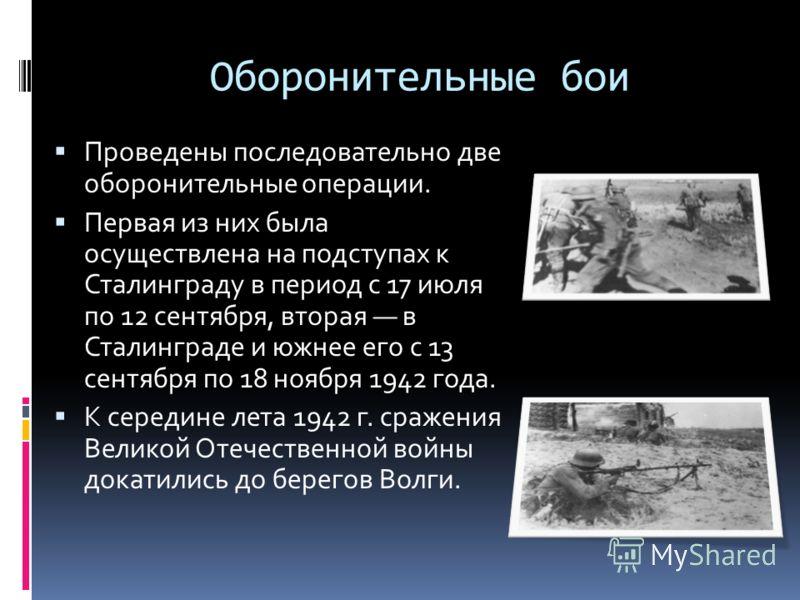 Оборонительные бои Проведены последовательно две оборонительные операции. Первая из них была осуществлена на подступах к Сталинграду в период с 17 июля по 12 сентября, вторая в Сталинграде и южнее его с 13 сентября по 18 ноября 1942 года. К середине