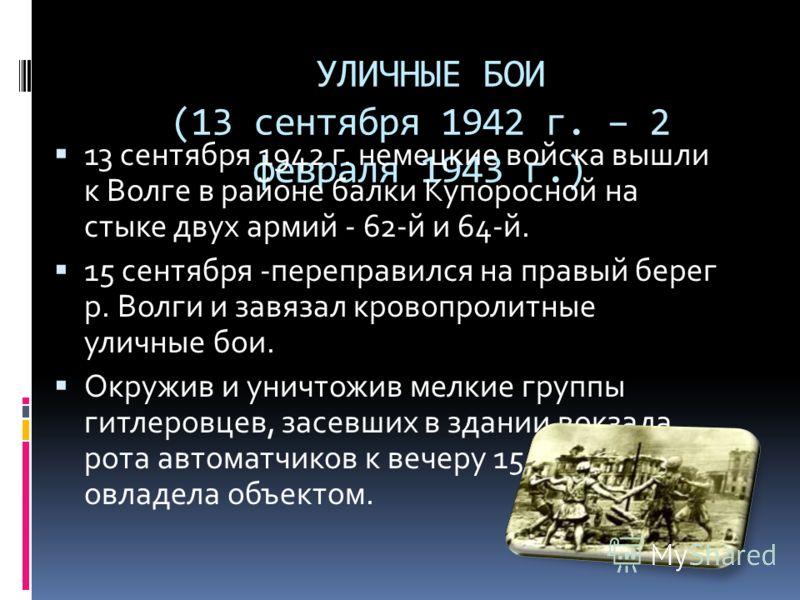 УЛИЧНЫЕ БОИ (13 сентября 1942 г. – 2 февраля 1943 г.) 13 сентября 1942 г. немецкие войска вышли к Волге в районе балки Купоросной на стыке двух армий - 62-й и 64-й. 15 сентября -переправился на правый берег р. Волги и завязал кровопролитные уличные б