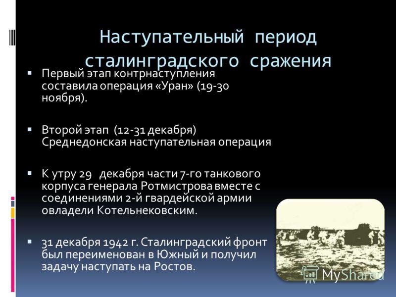 Наступательный период сталинградского сражения Первый этап контрнаступления составила операция «Уран» (19-30 ноября). Второй этап (12-31 декабря) Среднедонская наступательная операция К утру 29 декабря части 7-го танкового корпуса генерала Ротмистров