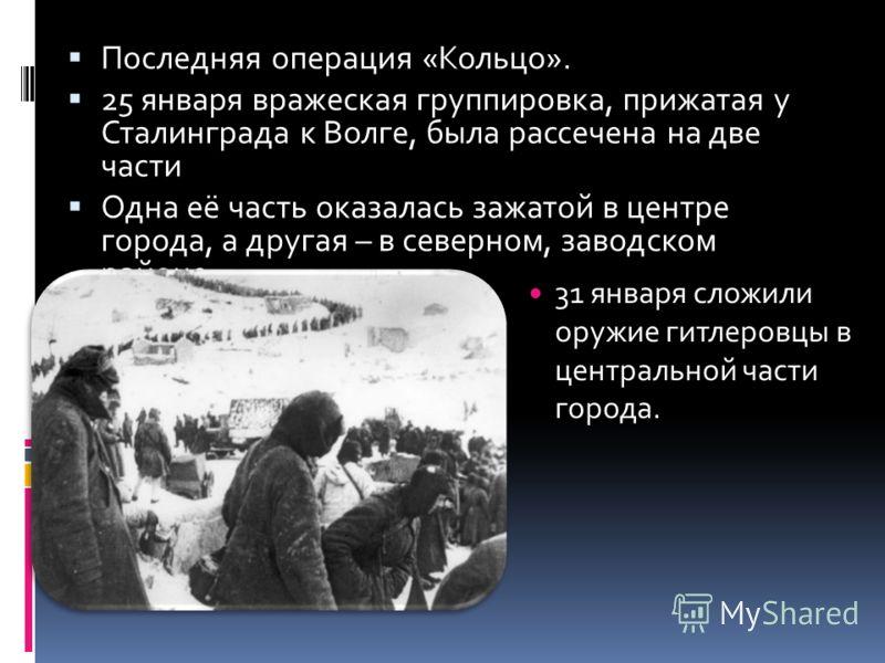 Последняя операция «Кольцо». 25 января вражеская группировка, прижатая у Сталинграда к Волге, была рассечена на две части Одна её часть оказалась зажатой в центре города, а другая – в северном, заводском районе. 31 января сложили оружие гитлеровцы в