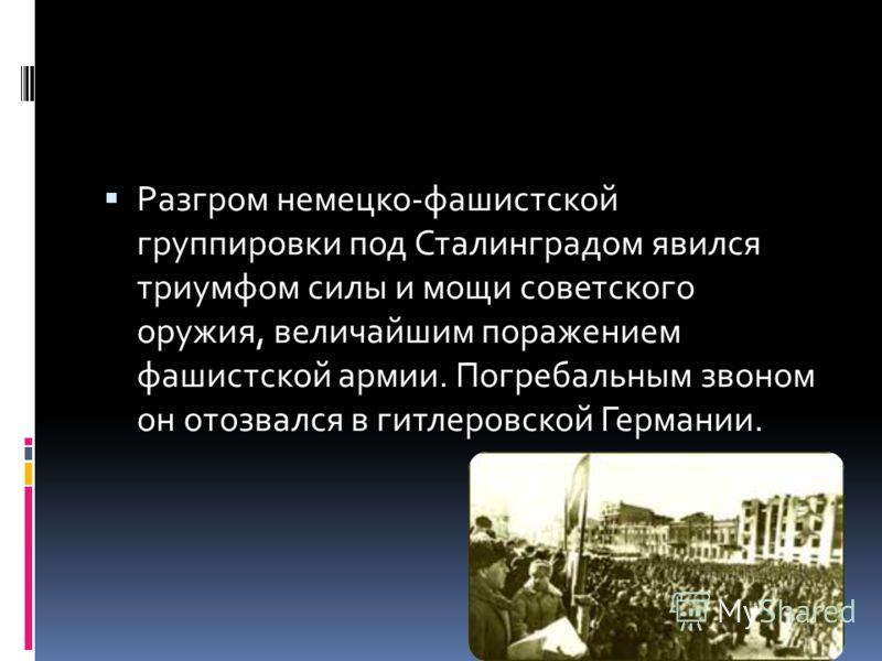 Разгром немецко-фашистской группировки под Сталинградом явился триумфом силы и мощи советского оружия, величайшим поражением фашистской армии. Погребальным звоном он отозвался в гитлеровской Германии.