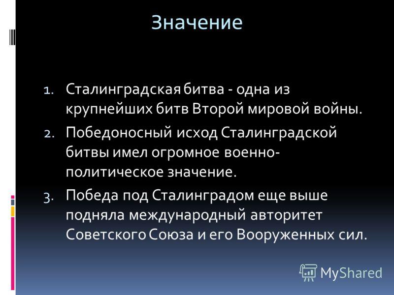 Значение 1. Сталинградская битва - одна из крупнейших битв Второй мировой войны. 2. Победоносный исход Сталинградской битвы имел огромное военно- политическое значение. 3. Победа под Сталинградом еще выше подняла международный авторитет Советского Со