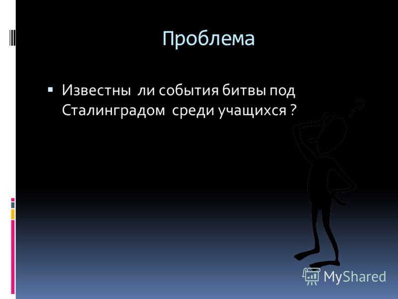 Проблема Известны ли события битвы под Сталинградом среди учащихся ?