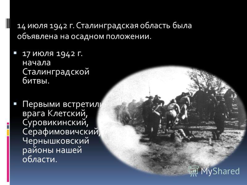 17 июля 1942 г. начала Сталинградской битвы. Первыми встретили врага Клетский, Суровикинский, Серафимовичский, Чернышковский районы нашей области. 14 июля 1942 г. Сталинградская область была объявлена на осадном положении.