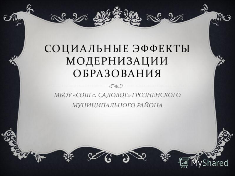 СОЦИАЛЬНЫЕ ЭФФЕКТЫ МОДЕРНИЗАЦИИ ОБРАЗОВАНИЯ МБОУ « СОШ с. САДОВОЕ » ГРОЗНЕНСКОГО МУНИЦИПАЛЬНОГО РАЙОНА