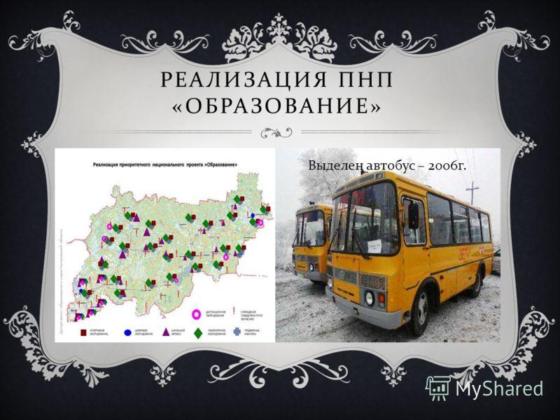 РЕАЛИЗАЦИЯ ПНП « ОБРАЗОВАНИЕ » Выделен автобус – 2006 г.