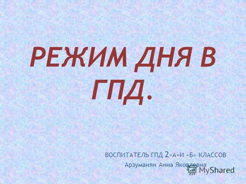 РЕЖИМ ДНЯ В ГПД. ВОСПИТАТЕЛЬ ГПД 2 «А»И «Б» КЛАССОВ Арзуманян Анна Яковлевна