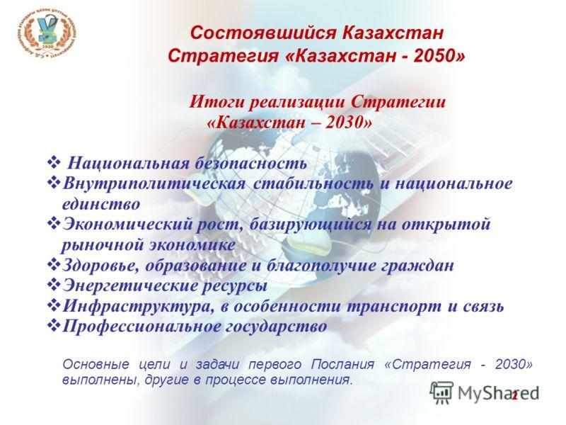 2 Итоги реализации Стратегии «Казахстан – 2030» Национальная безопасность Внутриполитическая стабильность и национальное единство Экономический рост, базирующийся на открытой рыночной экономике Здоровье, образование и благополучие граждан Энергетичес
