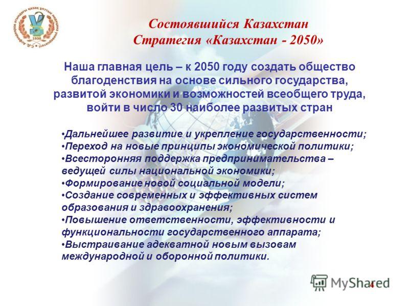 4 Состоявшийся Казахстан Стратегия «Казахстан - 2050» Наша главная цель – к 2050 году создать общество благоденствия на основе сильного государства, развитой экономики и возможностей всеобщего труда, войти в число 30 наиболее развитых стран Дальнейше
